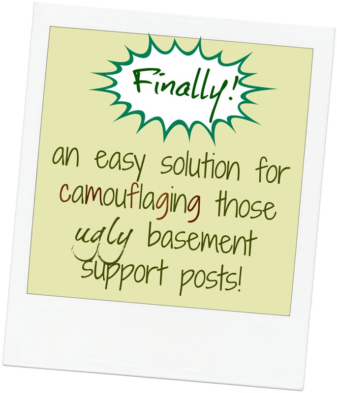 Finally! An easy solution for camouflaging those ugly basement support posts!