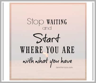 Stop waiting and start where you are with what youhave