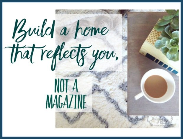 Build a home that relects you and not a magazine